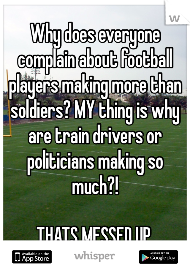 Why does everyone complain about football players making more than soldiers? MY thing is why are train drivers or politicians making so much?!  THATS MESSED UP.