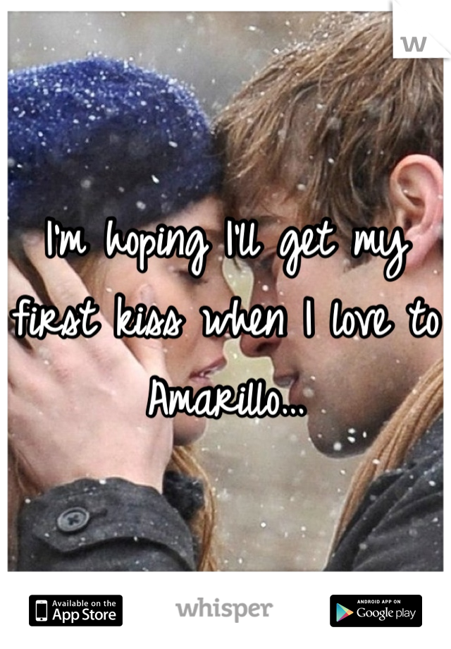 I'm hoping I'll get my first kiss when I love to Amarillo…