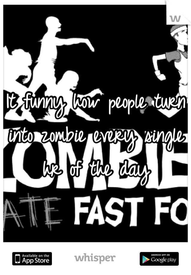 It funny how people turn into zombie every single hr of the day