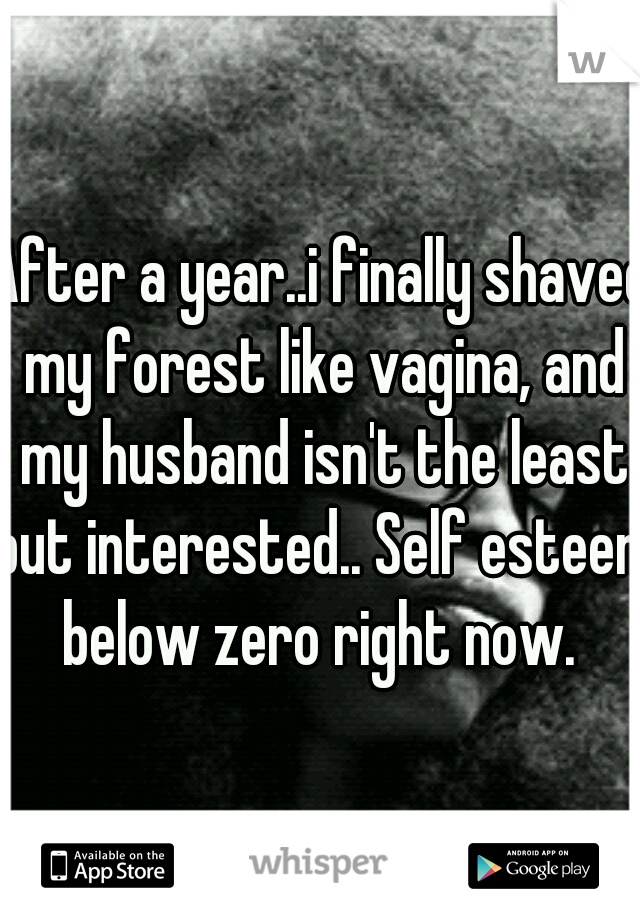 After a year..i finally shaved my forest like vagina, and my husband isn't the least but interested.. Self esteem below zero right now.