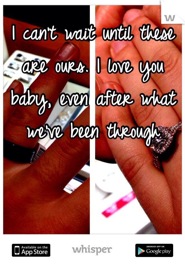 I can't wait until these are ours. I love you baby, even after what we've been through