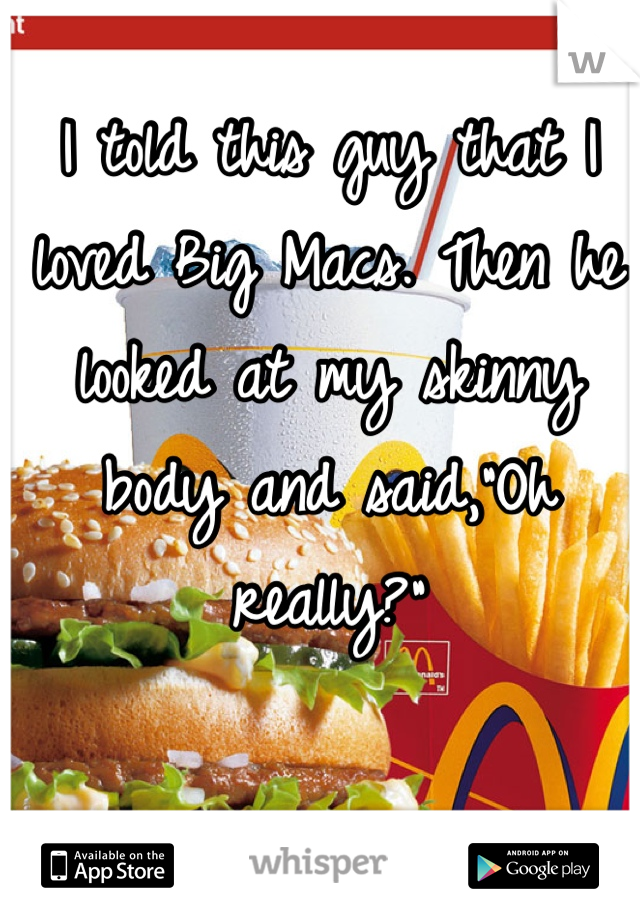 """I told this guy that I loved Big Macs. Then he looked at my skinny body and said,""""Oh really?"""""""