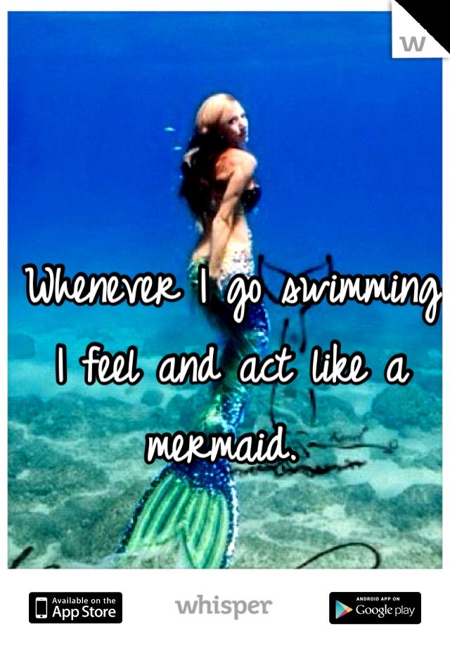 Whenever I go swimming I feel and act like a mermaid.