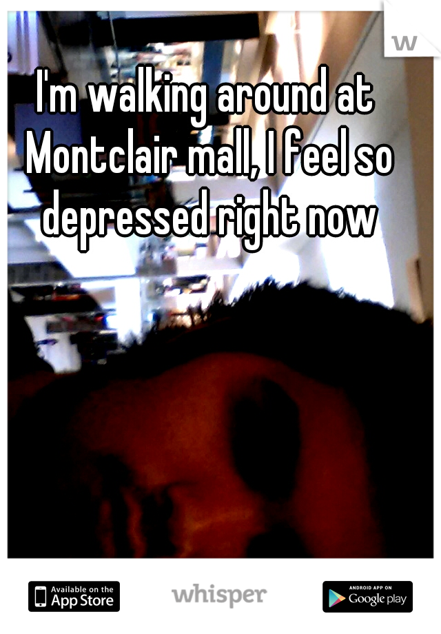I'm walking around at Montclair mall, I feel so depressed right now
