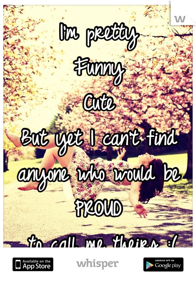 I'm pretty Funny Cute But yet I can't find anyone who would be PROUD  to call me theirs :(