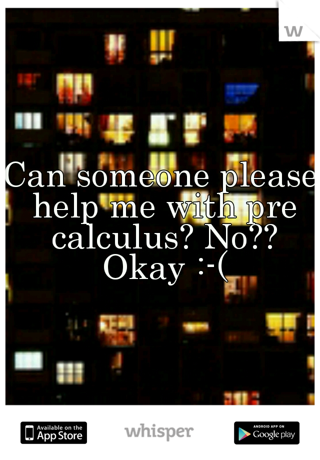 Can someone please help me with pre calculus? No?? Okay :-(