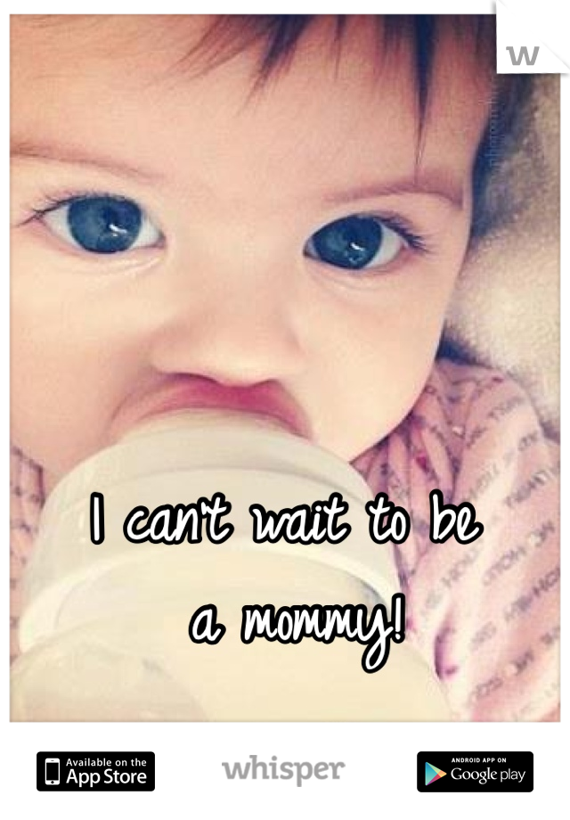 I can't wait to be  a mommy!