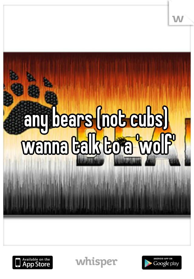 any bears (not cubs) wanna talk to a 'wolf'