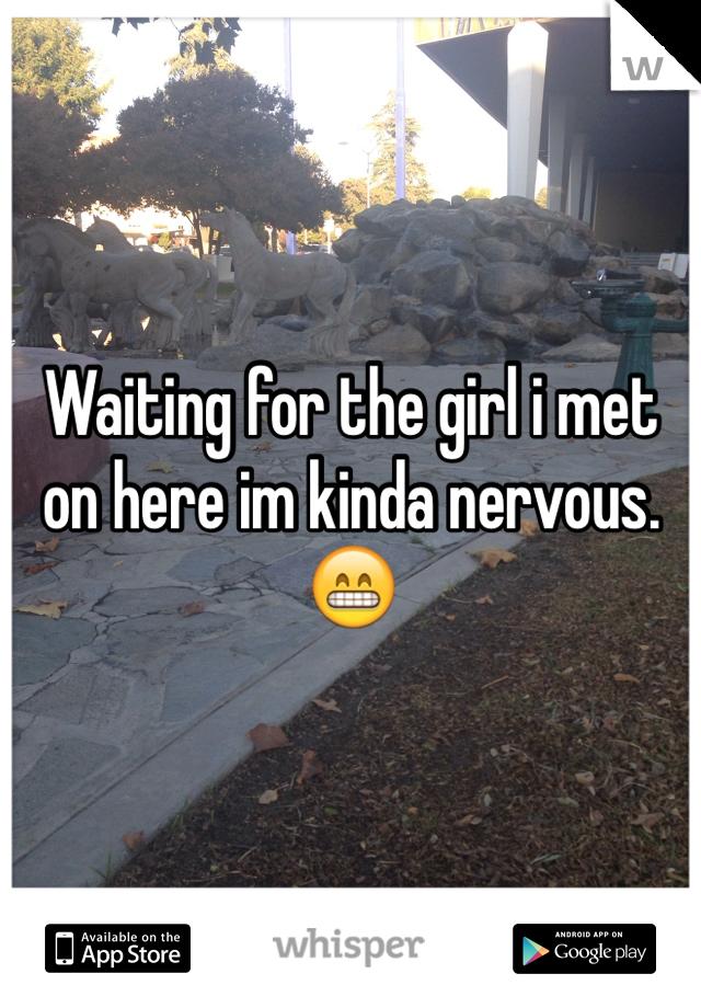 Waiting for the girl i met on here im kinda nervous. 😁