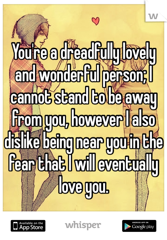 You're a dreadfully lovely and wonderful person; I cannot stand to be away from you, however I also dislike being near you in the fear that I will eventually love you.