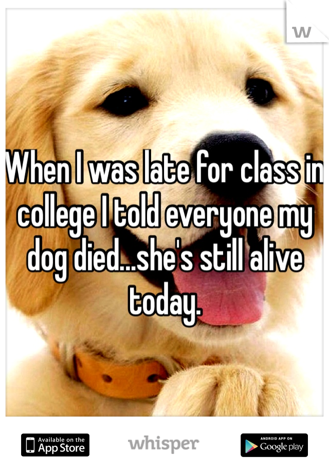 When I was late for class in college I told everyone my dog died...she's still alive today.