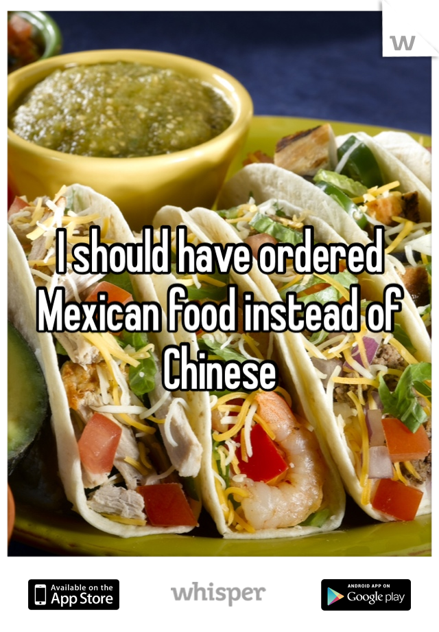 I should have ordered Mexican food instead of Chinese
