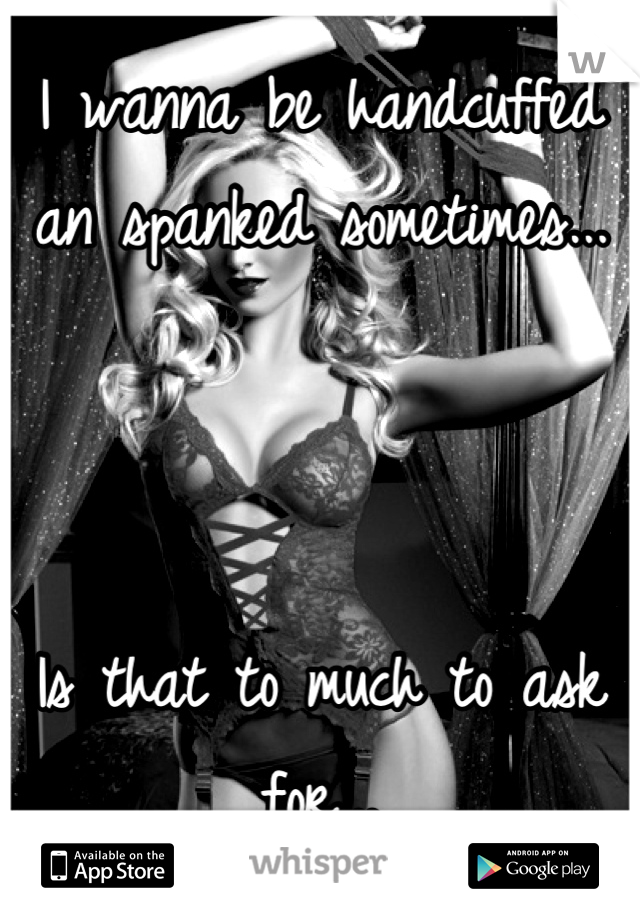 I wanna be handcuffed an spanked sometimes...    Is that to much to ask for...