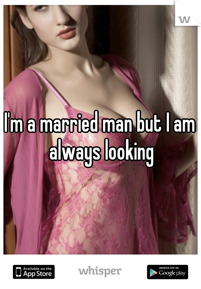 I'm a married man but I am always looking