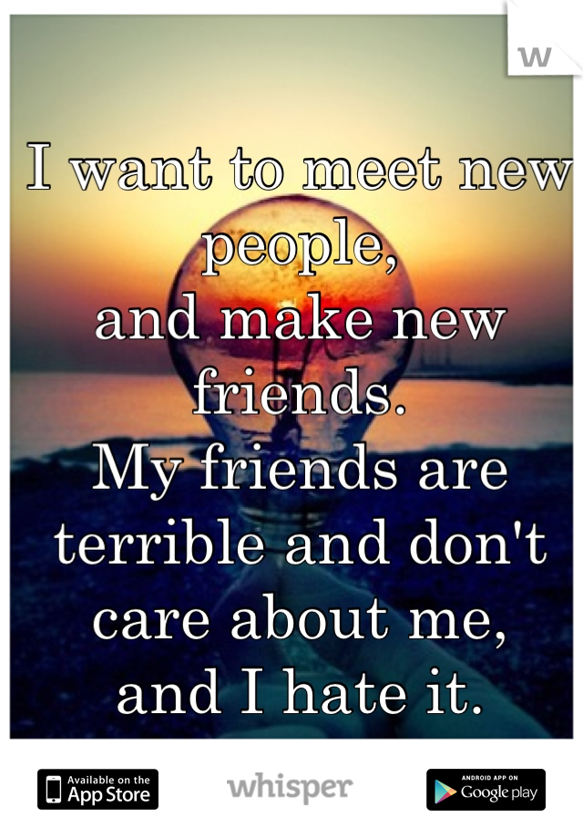 I want to meet new people, and make new friends. My friends are terrible and don't care about me,  and I hate it.