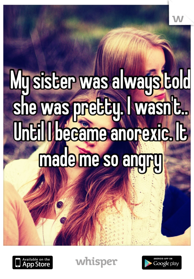 My sister was always told she was pretty. I wasn't.. Until I became anorexic. It made me so angry
