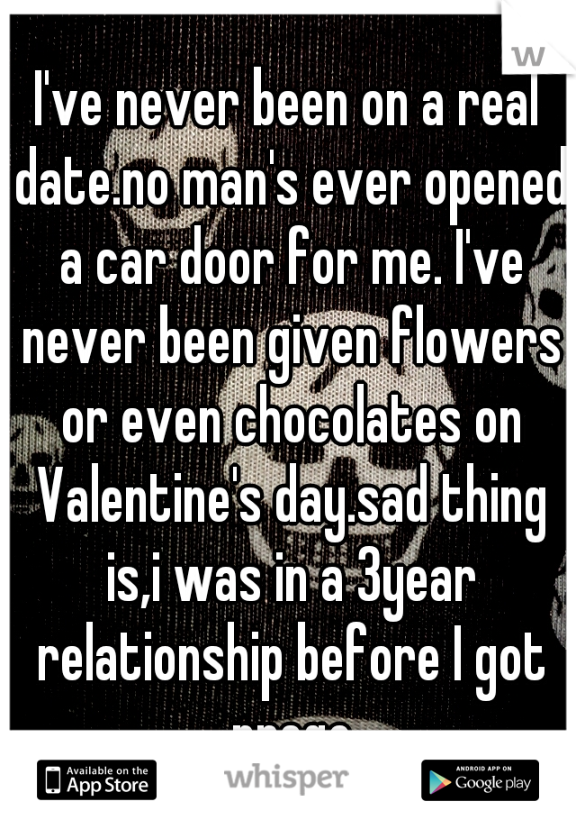 I've never been on a real date.no man's ever opened a car door for me. I've never been given flowers or even chocolates on Valentine's day.sad thing is,i was in a 3year relationship before I got prego