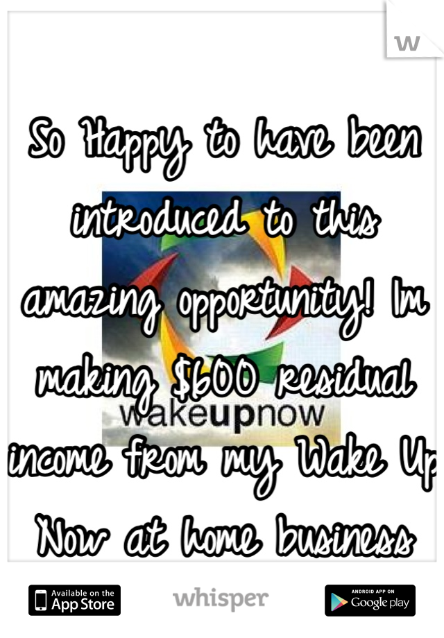 So Happy to have been introduced to this amazing opportunity! Im making $600 residual income from my Wake Up Now at home business