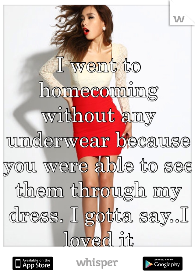 I went to homecoming without any underwear because you were able to see them through my dress. I gotta say..I loved it