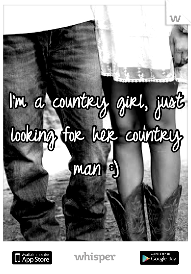 I'm a country girl, just looking for her country man :)