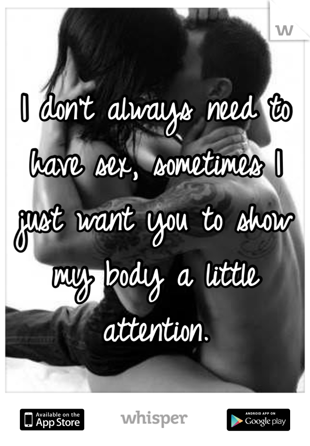 I don't always need to have sex, sometimes I just want you to show my body a little attention.