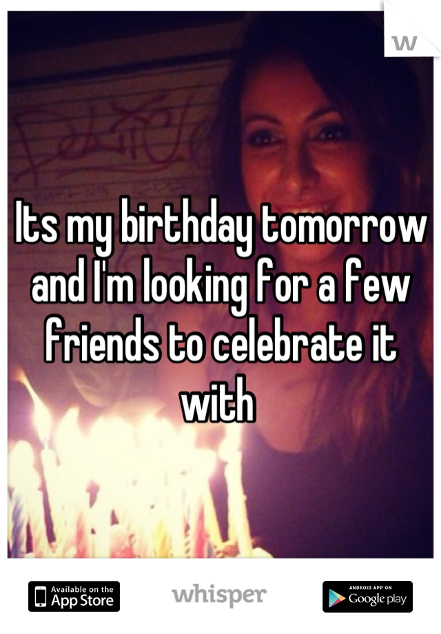 Its my birthday tomorrow and I'm looking for a few friends to celebrate it with