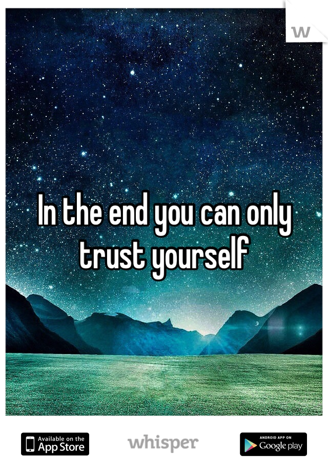 In the end you can only trust yourself