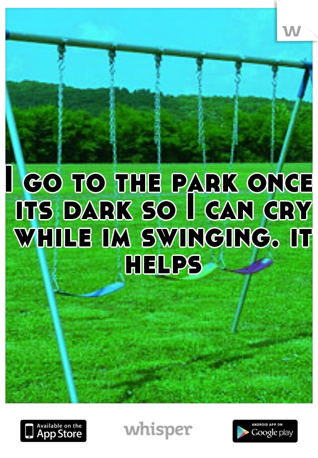 I go to the park once its dark so I can cry while im swinging. it helps