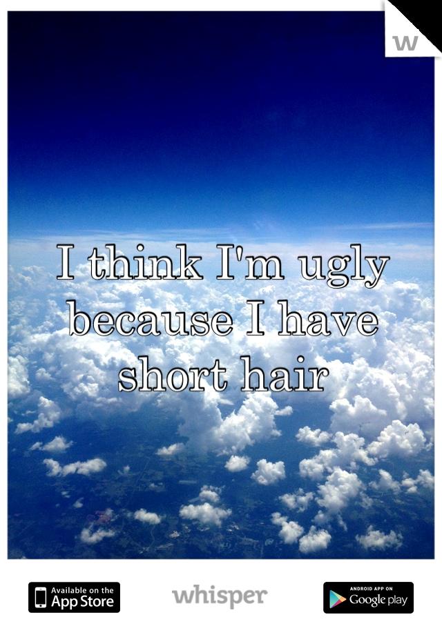 I think I'm ugly because I have short hair