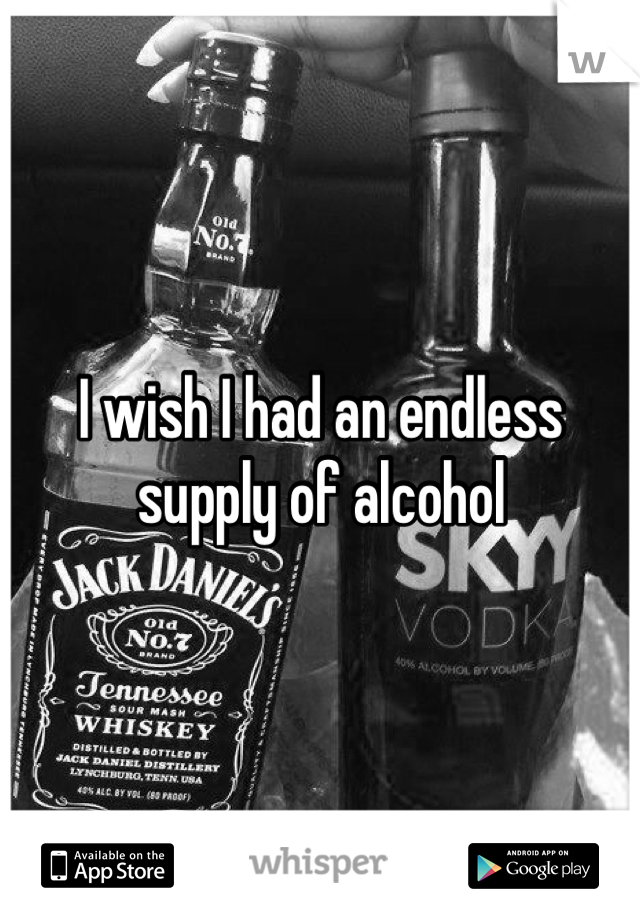 I wish I had an endless supply of alcohol
