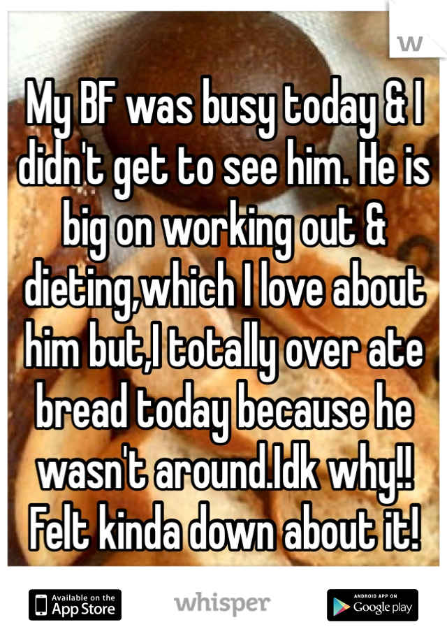 My BF was busy today & I didn't get to see him. He is big on working out & dieting,which I love about him but,I totally over ate bread today because he wasn't around.Idk why!! Felt kinda down about it!