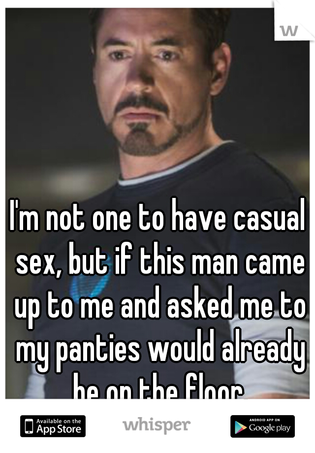 I'm not one to have casual sex, but if this man came up to me and asked me to my panties would already be on the floor.