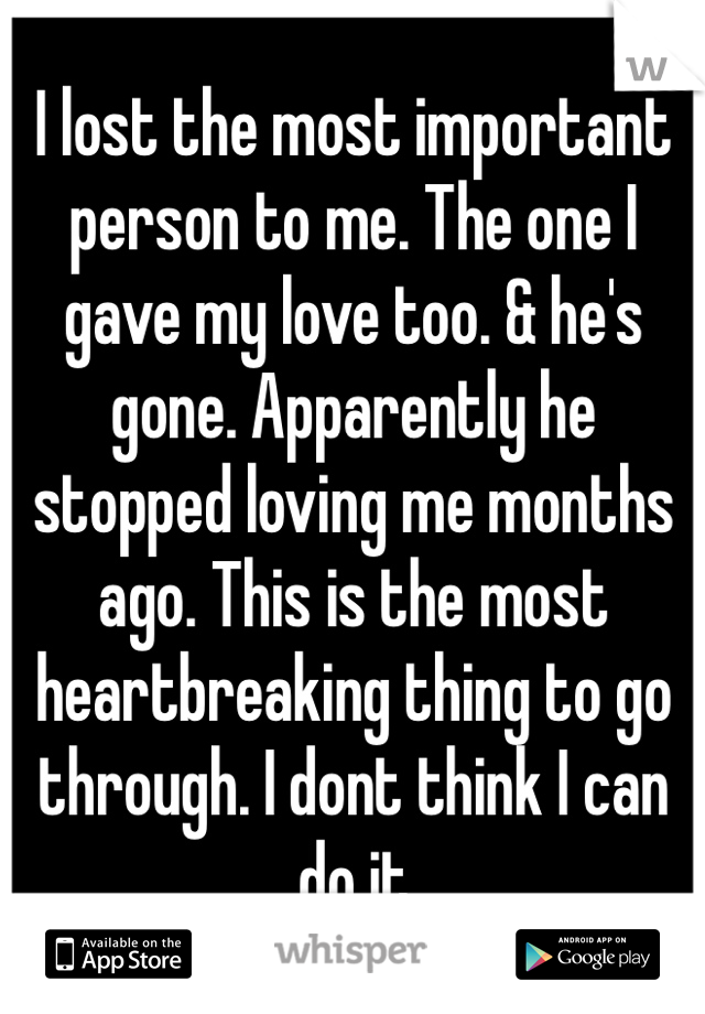 I lost the most important person to me. The one I gave my love too. & he's gone. Apparently he stopped loving me months ago. This is the most heartbreaking thing to go through. I dont think I can do it