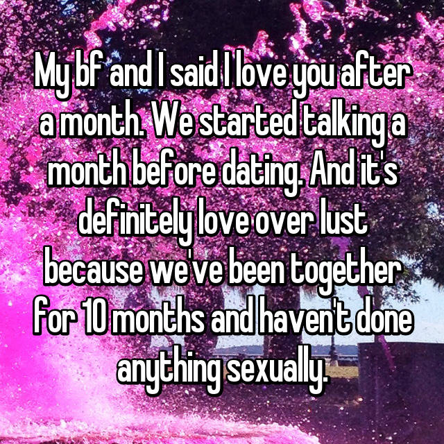 My bf and I said I love you after a month. We started talking a month before dating. And it's definitely love over lust because we've been together for 10 months and haven't done anything sexually.
