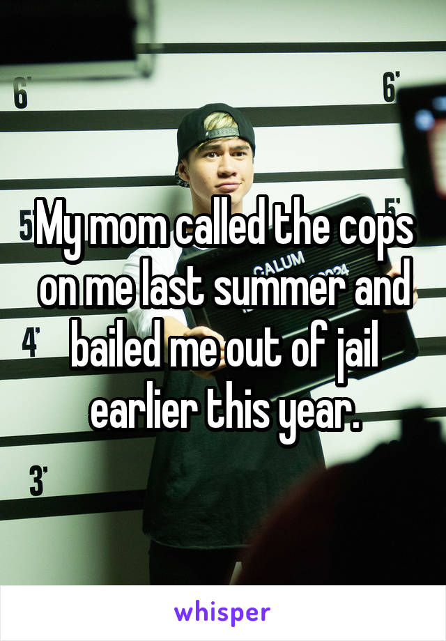 My mom called the cops on me last summer and bailed me out of jail earlier this year.