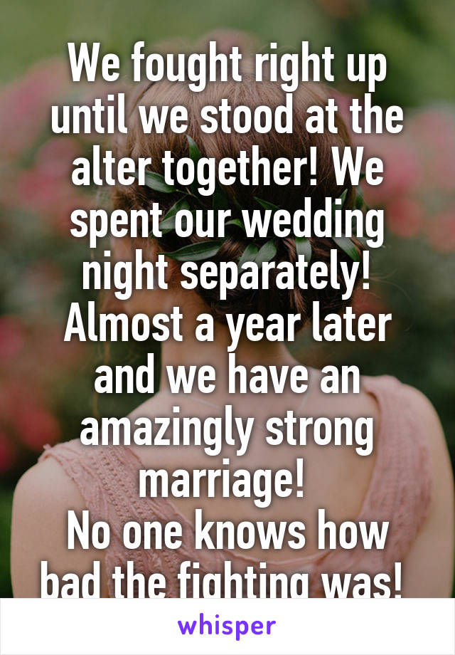 We fought right up until we stood at the alter together! We spent our wedding night separately! Almost a year later and we have an amazingly strong marriage!  No one knows how bad the fighting was!