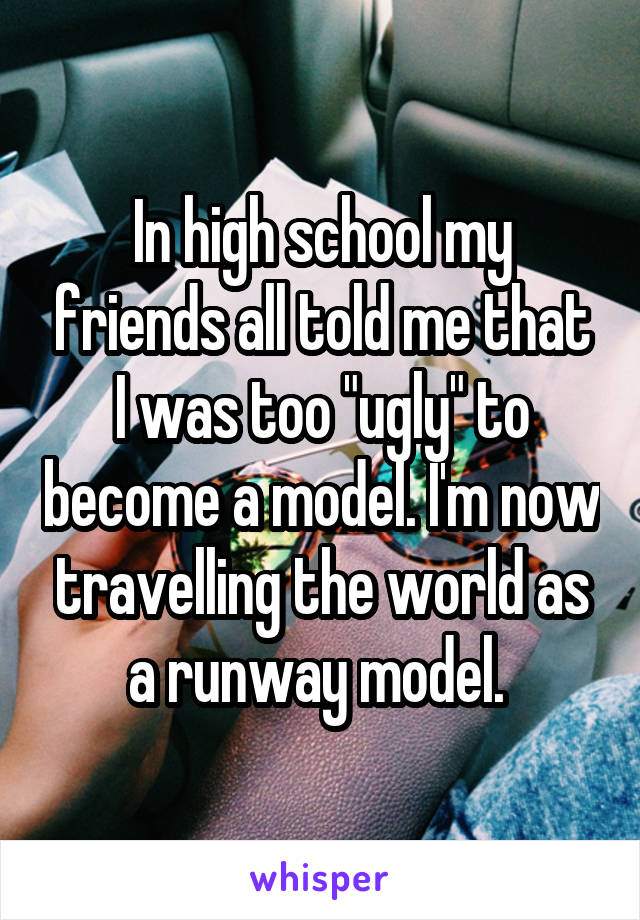 """In high school my friends all told me that I was too """"ugly"""" to become a model. I'm now travelling the world as a runway model."""