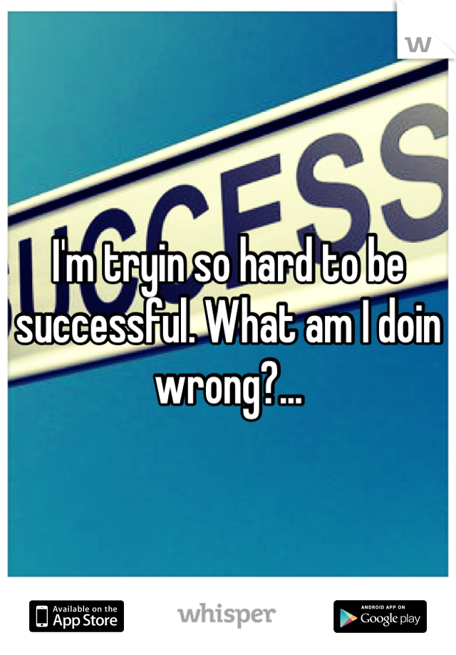 I'm tryin so hard to be successful. What am I doin wrong?...