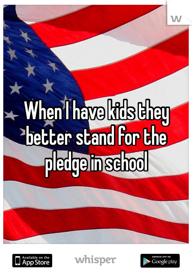 When I have kids they better stand for the pledge in school