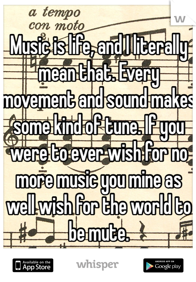 Music is life, and I literally mean that. Every movement and sound makes some kind of tune. If you were to ever wish for no more music you mine as well wish for the world to be mute.