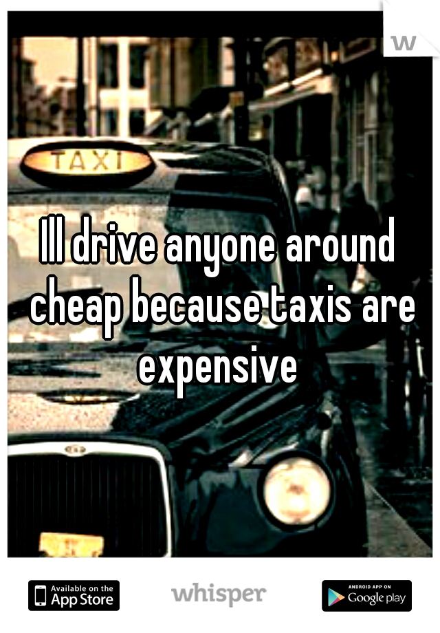 Ill drive anyone around cheap because taxis are expensive