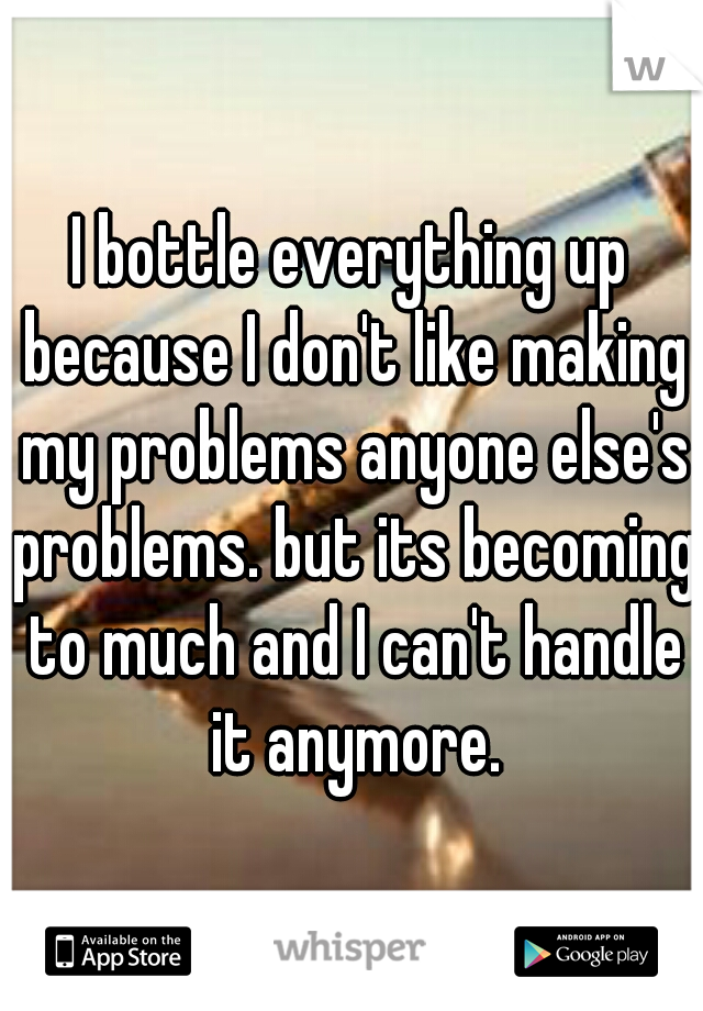 I bottle everything up because I don't like making my problems anyone else's problems. but its becoming to much and I can't handle it anymore.