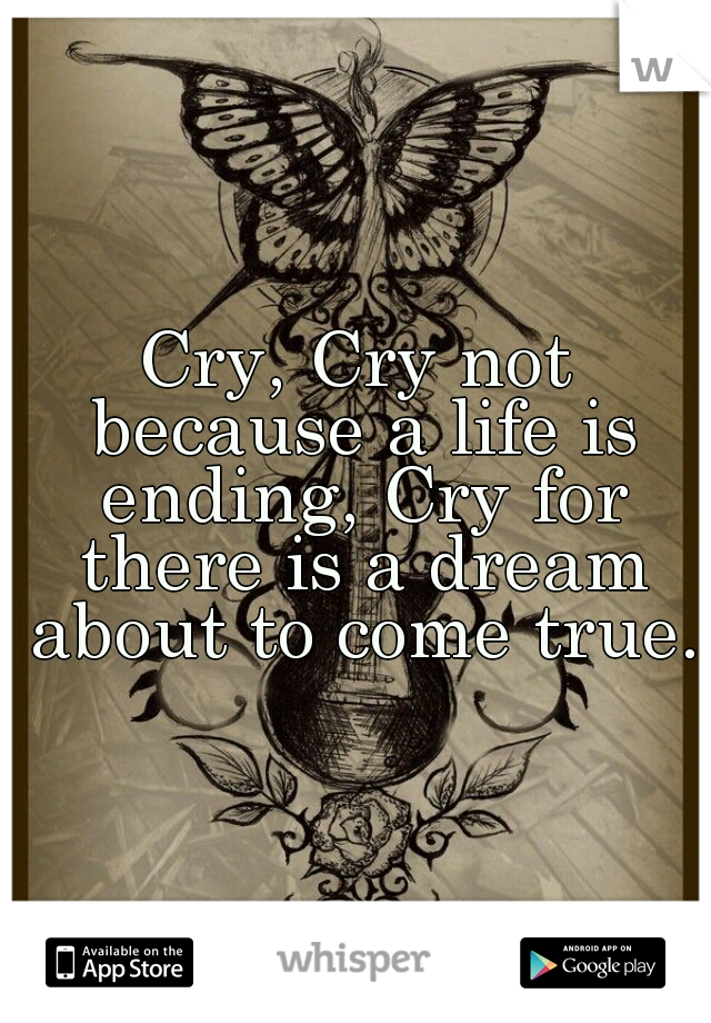 Cry, Cry not because a life is ending, Cry for there is a dream about to come true.