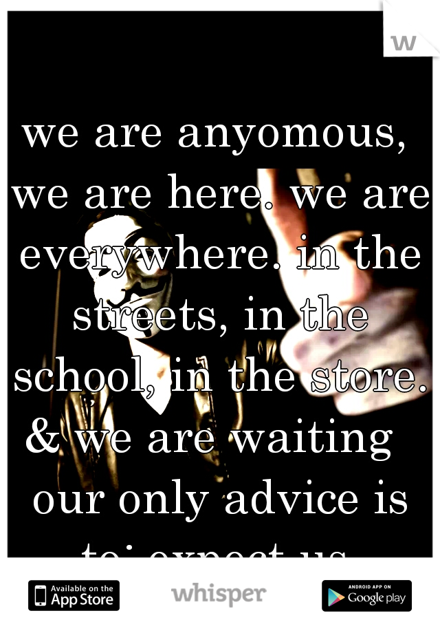 we are anyomous, we are here. we are everywhere. in the streets, in the school, in the store. & we are waiting   our only advice is to: expect us.