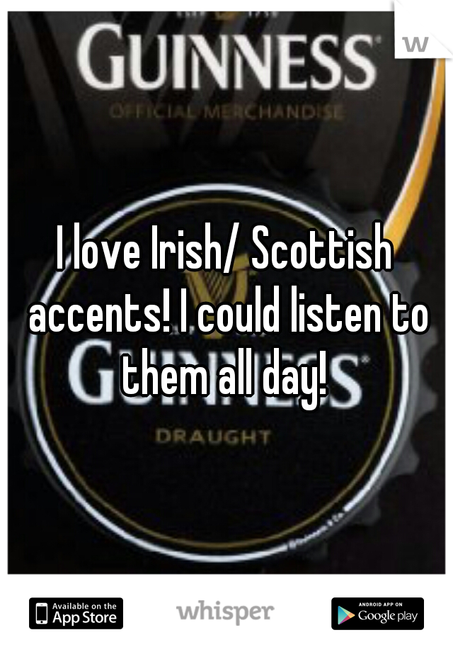 I love Irish/ Scottish accents! I could listen to them all day!