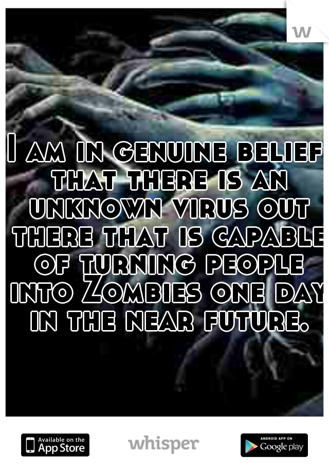I am in genuine belief that there is an unknown virus out there that is capable of turning people into Zombies one day in the near future.
