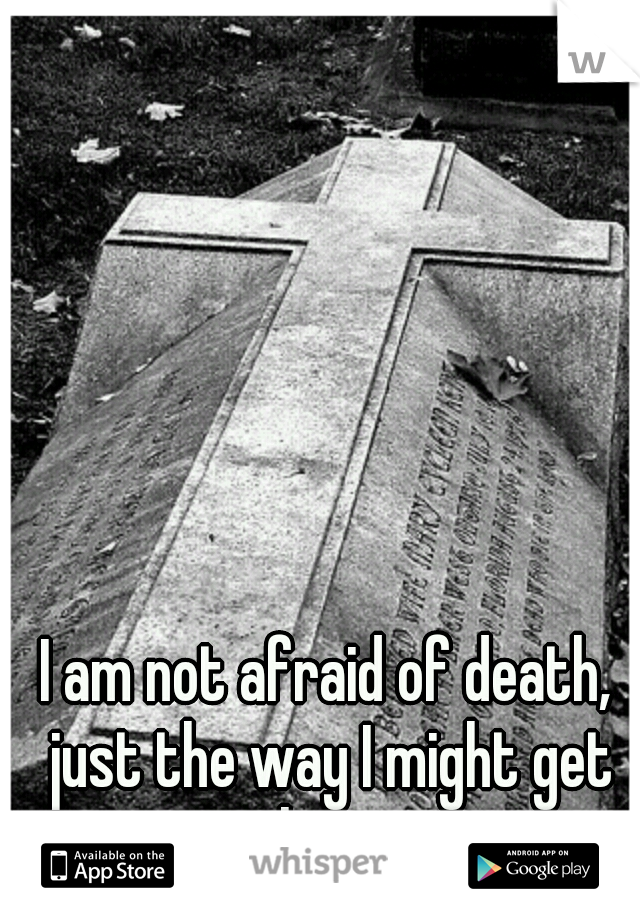 I am not afraid of death, just the way I might get there.