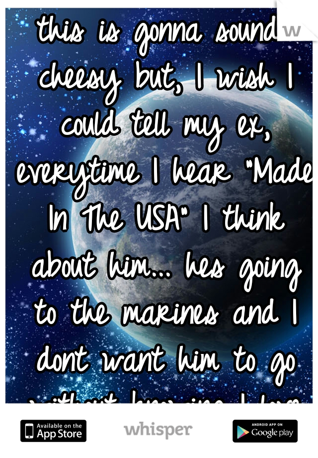 """this is gonna sound cheesy but, I wish I could tell my ex, everytime I hear """"Made In The USA"""" I think about him... hes going to the marines and I dont want him to go without knowing I love him so much"""
