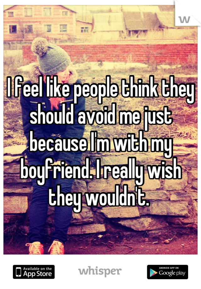 I feel like people think they should avoid me just because I'm with my boyfriend. I really wish they wouldn't.