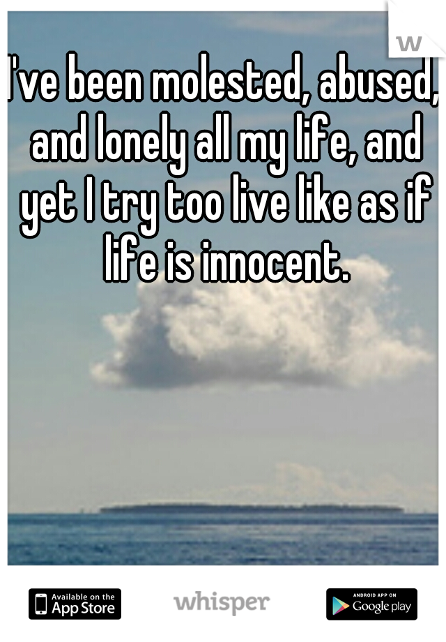 I've been molested, abused, and lonely all my life, and yet I try too live like as if life is innocent.